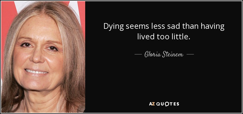 Dying seems less sad than having lived too little. - Gloria Steinem