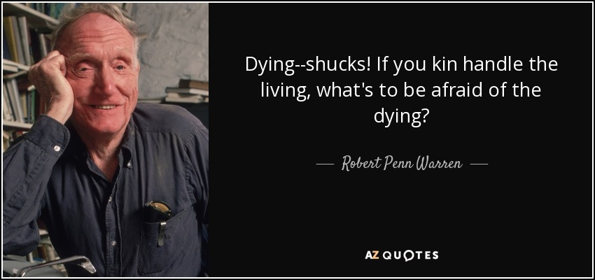 Dying--shucks! If you kin handle the living, what's to be afraid of the dying? - Robert Penn Warren