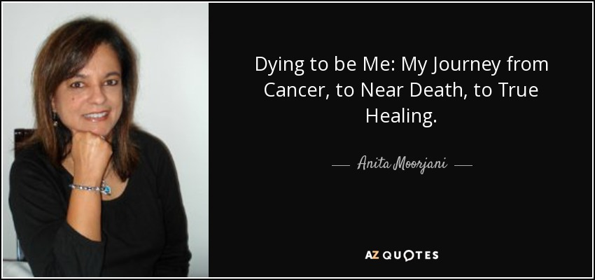 Dying to be Me: My Journey from Cancer, to Near Death, to True Healing. - Anita Moorjani