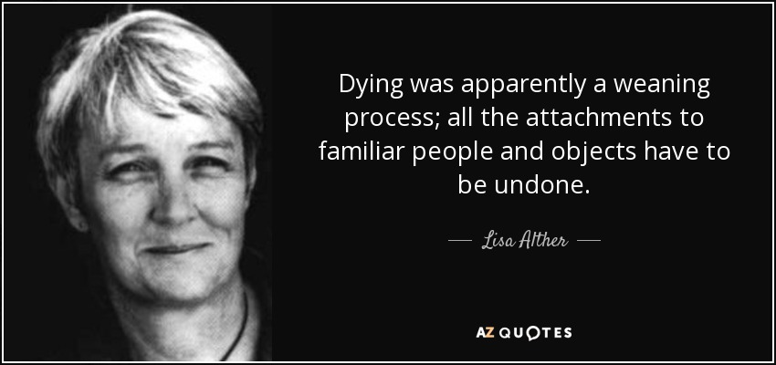 Dying was apparently a weaning process; all the attachments to familiar people and objects have to be undone. - Lisa Alther