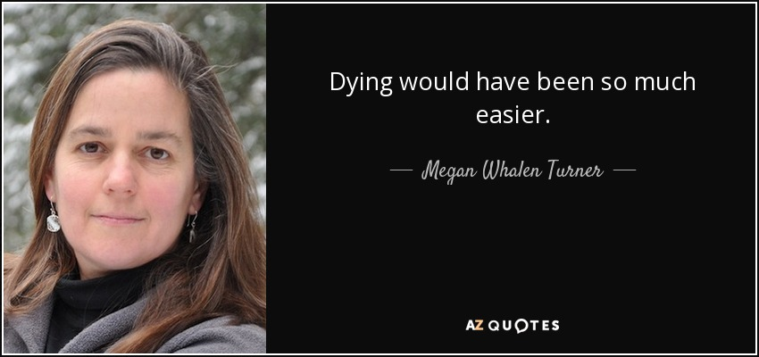 Dying would have been so much easier. - Megan Whalen Turner