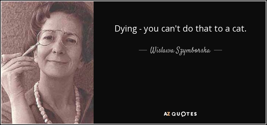 Dying - you can't do that to a cat. - Wislawa Szymborska