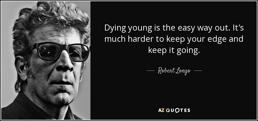 Robert Longo Quote: Dying Young Is The Easy Way Out. It's