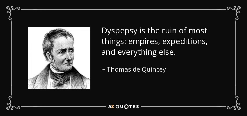 Dyspepsy is the ruin of most things: empires, expeditions, and everything else. - Thomas de Quincey