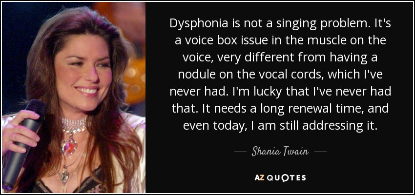 Dysphonia is not a singing problem. It's a voice box issue in the muscle on the voice, very different from having a nodule on the vocal cords, which I've never had. I'm lucky that I've never had that. It needs a long renewal time, and even today, I am still addressing it. - Shania Twain