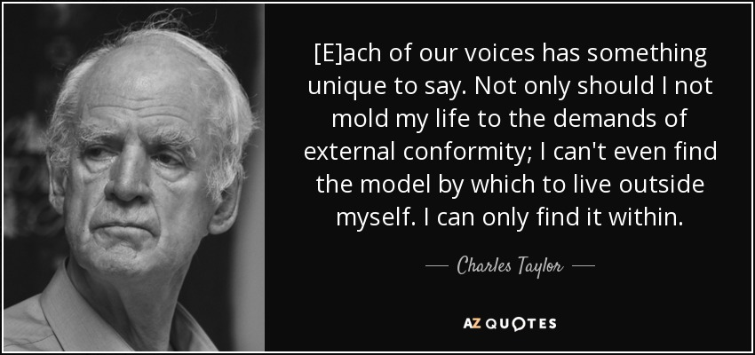 [E]ach of our voices has something unique to say. Not only should I not mold my life to the demands of external conformity; I can't even find the model by which to live outside myself. I can only find it within. - Charles Taylor