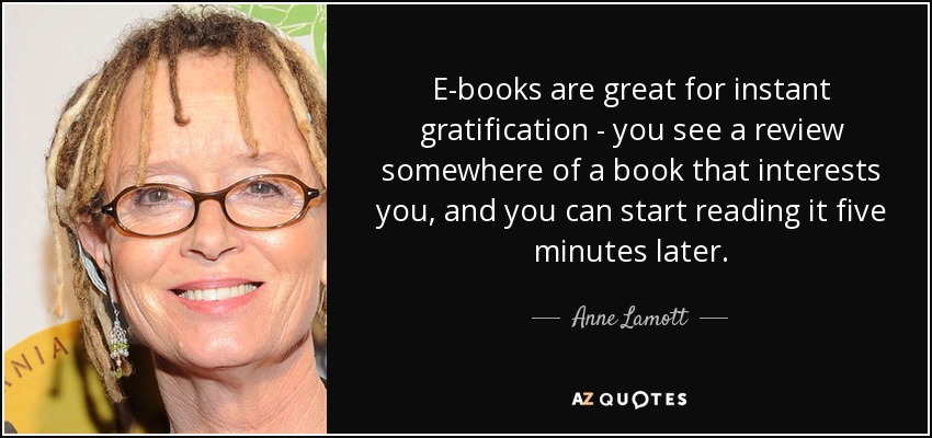 E-books are great for instant gratification - you see a review somewhere of a book that interests you, and you can start reading it five minutes later. - Anne Lamott