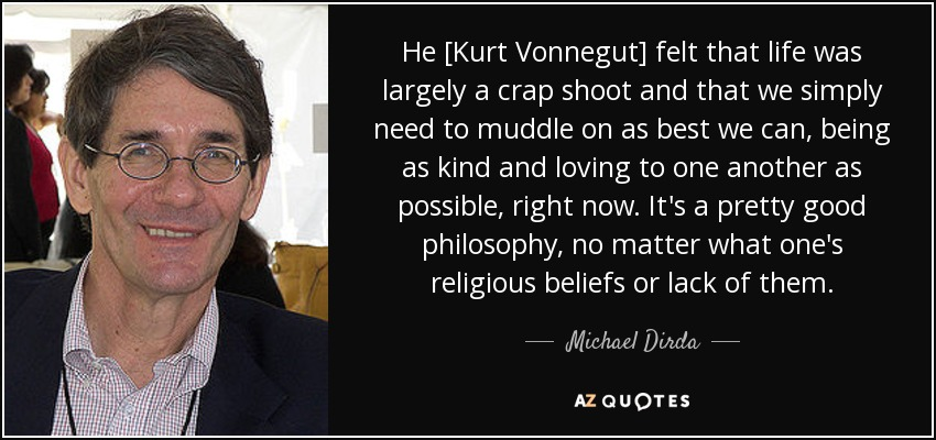 Нe [Kurt Vonnegut] felt that life was largely a crap shoot and that we simply need to muddle on as best we can, being as kind and loving to one another as possible, right now. It's a pretty good philosophy, no matter what one's religious beliefs or lack of them. - Michael Dirda