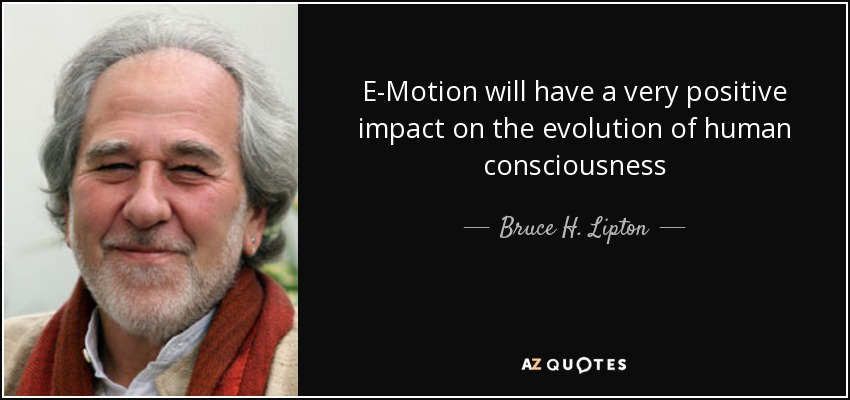E-Motion will have a very positive impact on the evolution of human consciousness - Bruce H. Lipton