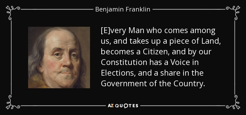[E]very Man who comes among us, and takes up a piece of Land, becomes a Citizen, and by our Constitution has a Voice in Elections, and a share in the Government of the Country. - Benjamin Franklin