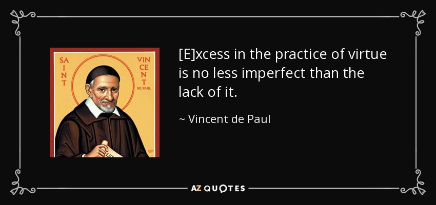 [E]xcess in the practice of virtue is no less imperfect than the lack of it. - Vincent de Paul