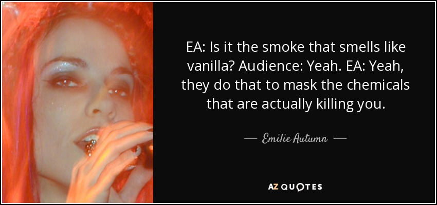 EA: Is it the smoke that smells like vanilla? Audience: Yeah. EA: Yeah, they do that to mask the chemicals that are actually killing you. - Emilie Autumn