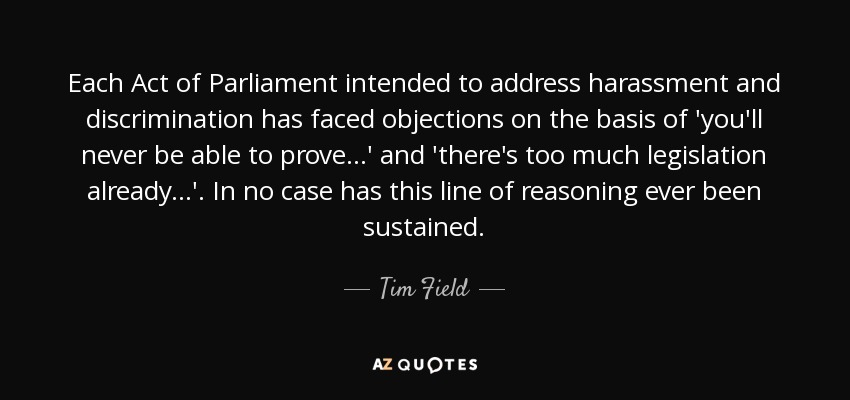 Each Act of Parliament intended to address harassment and discrimination has faced objections on the basis of 'you'll never be able to prove...' and 'there's too much legislation already...'. In no case has this line of reasoning ever been sustained. - Tim Field