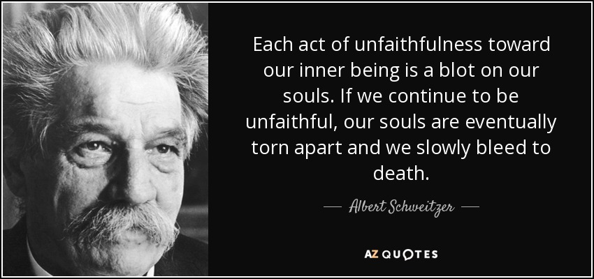 Each act of unfaithfulness toward our inner being is a blot on our souls. If we continue to be unfaithful, our souls are eventually torn apart and we slowly bleed to death. - Albert Schweitzer