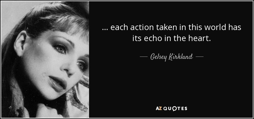 ... each action taken in this world has its echo in the heart. - Gelsey Kirkland