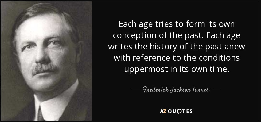 Each age tries to form its own conception of the past. Each age writes the history of the past anew with reference to the conditions uppermost in its own time. - Frederick Jackson Turner