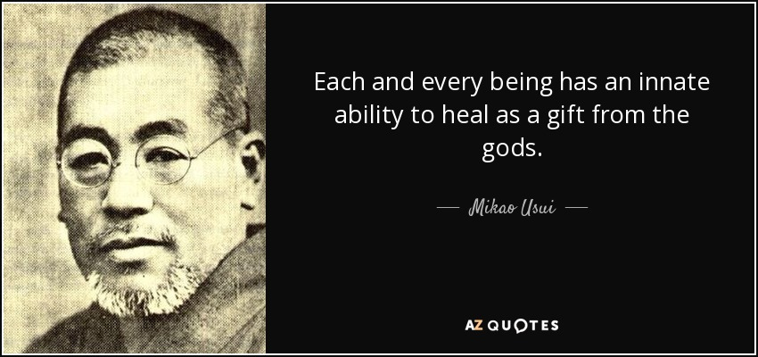 Each and every being has an innate ability to heal as a gift from the gods. - Mikao Usui