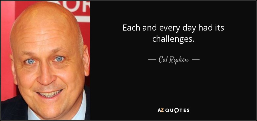 Each and every day had its challenges. - Cal Ripken, Jr.