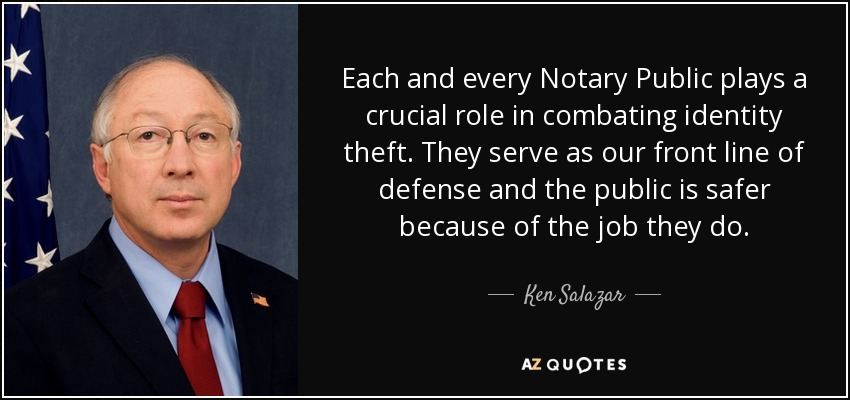 Each and every Notary Public plays a crucial role in combating identity theft. They serve as our front line of defense and the public is safer because of the job they do. - Ken Salazar