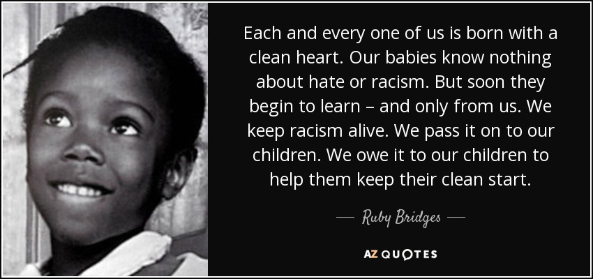 Each and every one of us is born with a clean heart. Our babies know nothing about hate or racism. But soon they begin to learn – and only from us. We keep racism alive. We pass it on to our children. We owe it to our children to help them keep their clean start. - Ruby Bridges