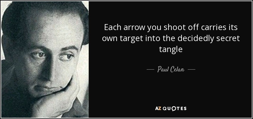 Each arrow you shoot off carries its own target into the decidedly secret tangle - Paul Celan