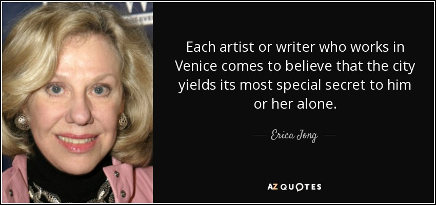 Each artist or writer who works in Venice comes to believe that the city yields its most special secret to him or her alone. - Erica Jong