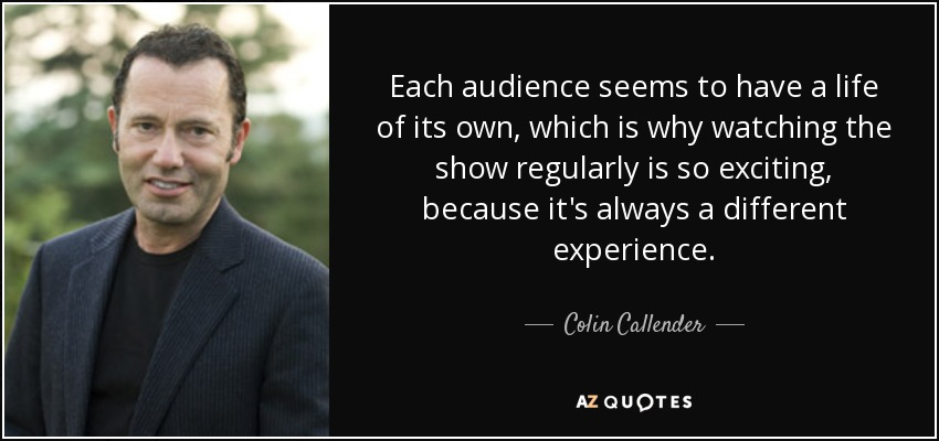Each audience seems to have a life of its own, which is why watching the show regularly is so exciting, because it's always a different experience. - Colin Callender