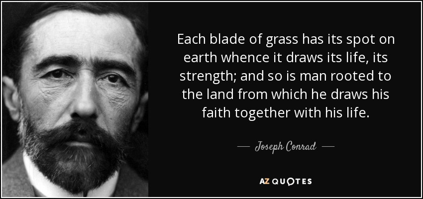 Each blade of grass has its spot on earth whence it draws its life, its strength; and so is man rooted to the land from which he draws his faith together with his life. - Joseph Conrad