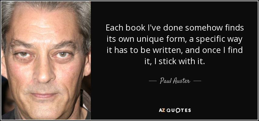 Each book I've done somehow finds its own unique form, a specific way it has to be written, and once I find it, I stick with it. - Paul Auster