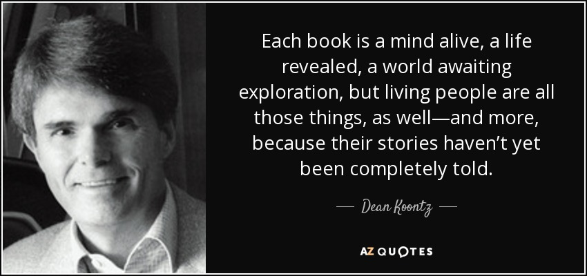 Each book is a mind alive, a life revealed, a world awaiting exploration, but living people are all those things, as well—and more, because their stories haven't yet been completely told. - Dean Koontz