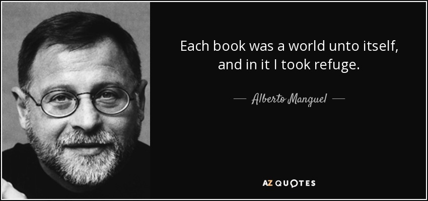 Each book was a world unto itself, and in it I took refuge. - Alberto Manguel