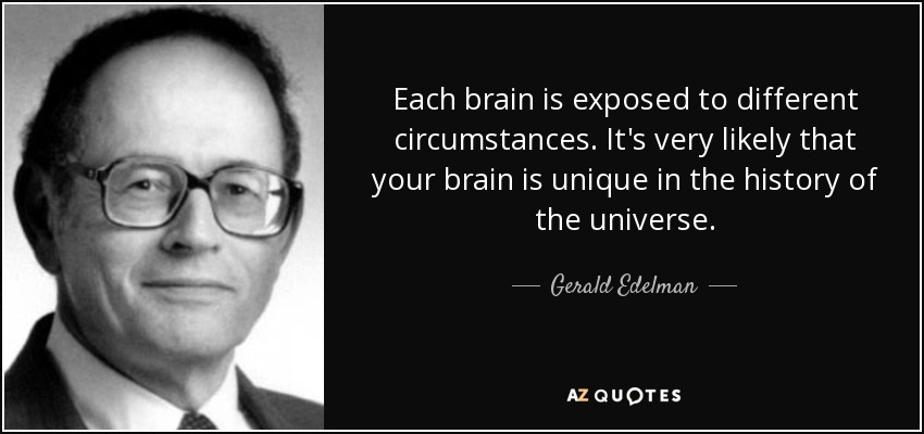 Each brain is exposed to different circumstances. It's very likely that your brain is unique in the history of the universe. - Gerald Edelman
