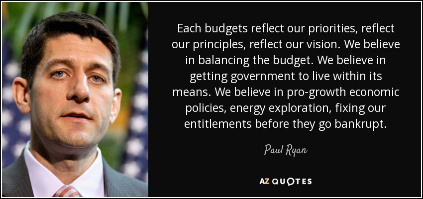 Each budgets reflect our priorities, reflect our principles, reflect our vision. We believe in balancing the budget. We believe in getting government to live within its means. We believe in pro-growth economic policies, energy exploration, fixing our entitlements before they go bankrupt. - Paul Ryan
