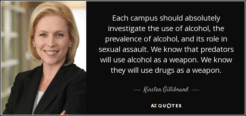 Each campus should absolutely investigate the use of alcohol, the prevalence of alcohol, and its role in sexual assault. We know that predators will use alcohol as a weapon. We know they will use drugs as a weapon. - Kirsten Gillibrand