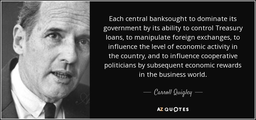 Each central banksought to dominate its government by its ability to control Treasury loans, to manipulate foreign exchanges, to influence the level of economic activity in the country, and to influence cooperative politicians by subsequent economic rewards in the business world. - Carroll Quigley