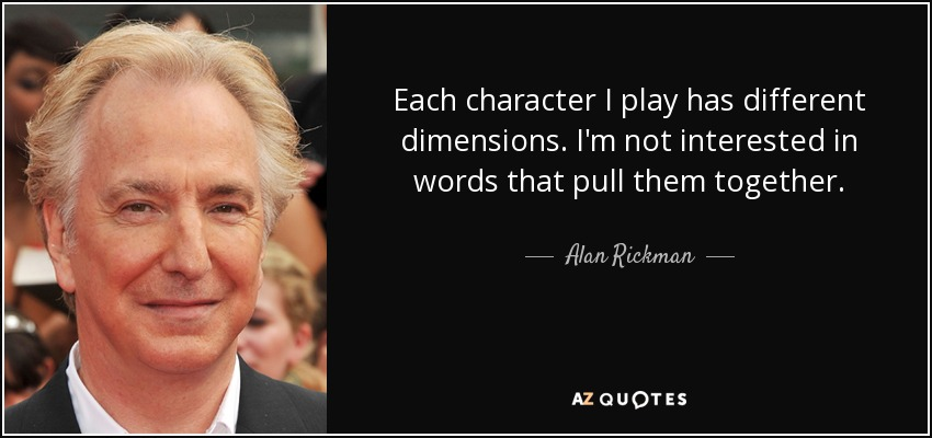 Each character I play has different dimensions. I'm not interested in words that pull them together. - Alan Rickman