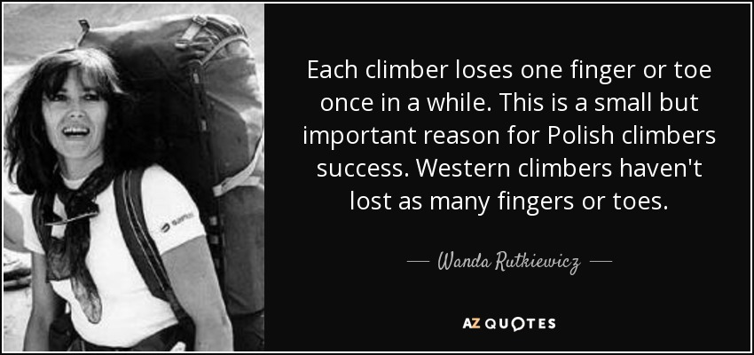Each climber loses one finger or toe once in a while. This is a small but important reason for Polish climbers success. Western climbers haven't lost as many fingers or toes. - Wanda Rutkiewicz