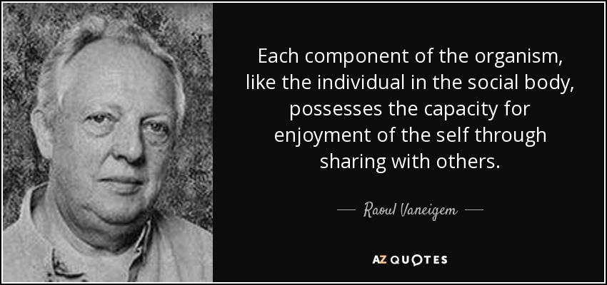 Each component of the organism, like the individual in the social body, possesses the capacity for enjoyment of the self through sharing with others. - Raoul Vaneigem