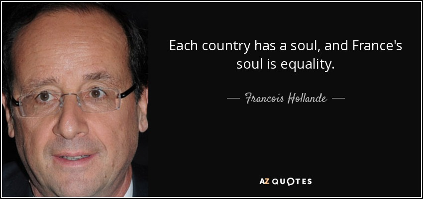 Each country has a soul, and France's soul is equality. - Francois Hollande