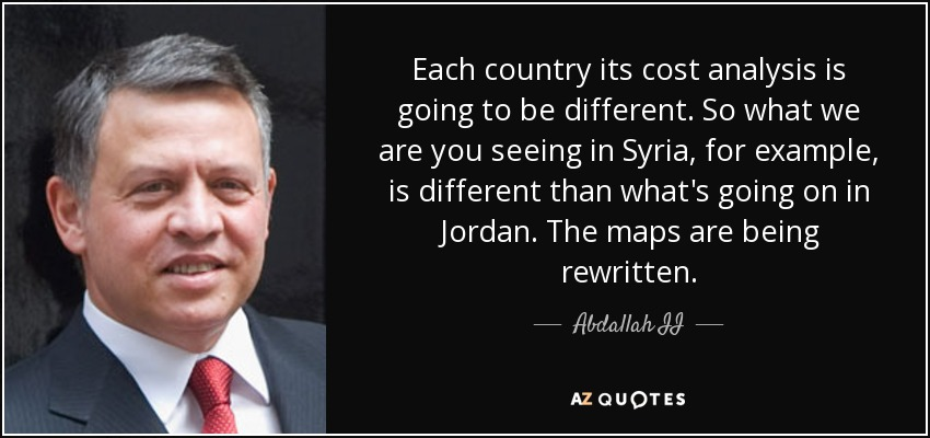 Each country its cost analysis is going to be different. So what we are you seeing in Syria, for example, is different than what's going on in Jordan. The maps are being rewritten. - Abdallah II