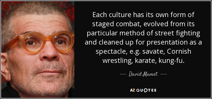 Each culture has its own form of staged combat, evolved from its particular method of street fighting and cleaned up for presentation as a spectacle, e.g. savate, Cornish wrestling, karate, kung-fu. - David Mamet