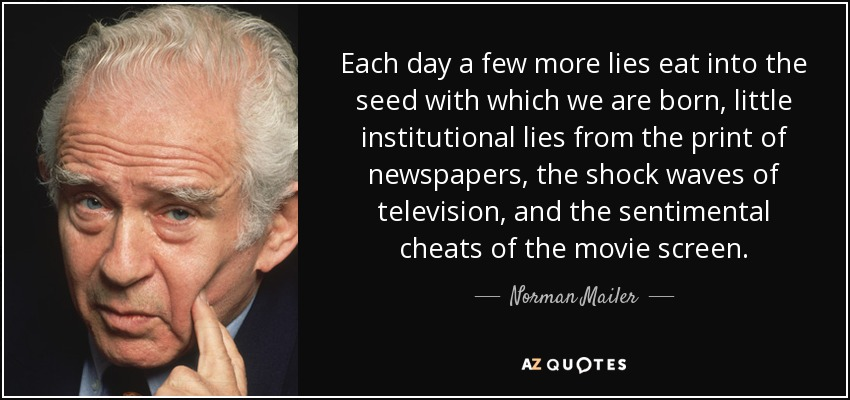Each day a few more lies eat into the seed with which we are born, little institutional lies from the print of newspapers, the shock waves of television, and the sentimental cheats of the movie screen. - Norman Mailer