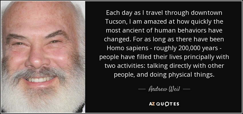 Each day as I travel through downtown Tucson, I am amazed at how quickly the most ancient of human behaviors have changed. For as long as there have been Homo sapiens - roughly 200,000 years - people have filled their lives principally with two activities: talking directly with other people, and doing physical things. - Andrew Weil