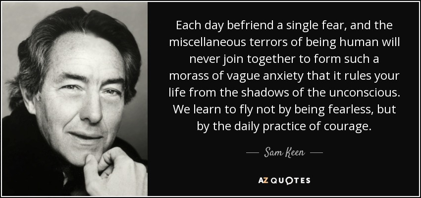 Each day befriend a single fear, and the miscellaneous terrors of being human will never join together to form such a morass of vague anxiety that it rules your life from the shadows of the unconscious. We learn to fly not by being fearless, but by the daily practice of courage. - Sam Keen
