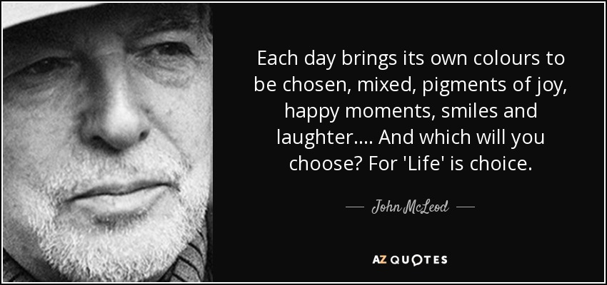 Each day brings its own colours to be chosen, mixed, pigments of joy, happy moments, smiles and laughter.... And which will you choose? For 'Life' is choice. - John McLeod