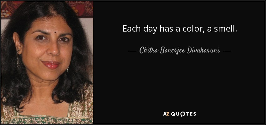 Each day has a color, a smell. - Chitra Banerjee Divakaruni