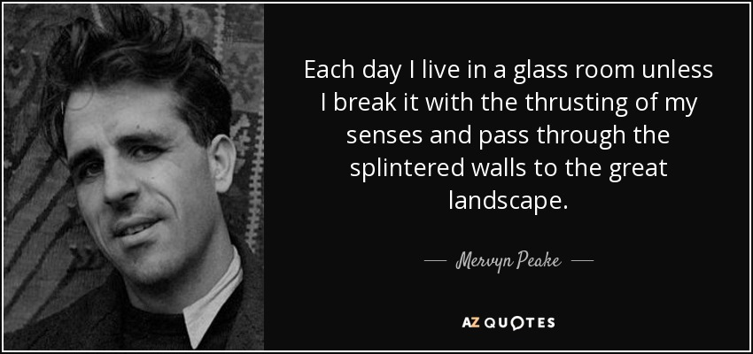 Each day I live in a glass room unless I break it with the thrusting of my senses and pass through the splintered walls to the great landscape. - Mervyn Peake