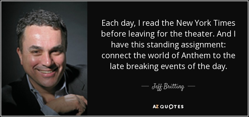 Each day, I read the New York Times before leaving for the theater. And I have this standing assignment: connect the world of Anthem to the late breaking events of the day. - Jeff Britting