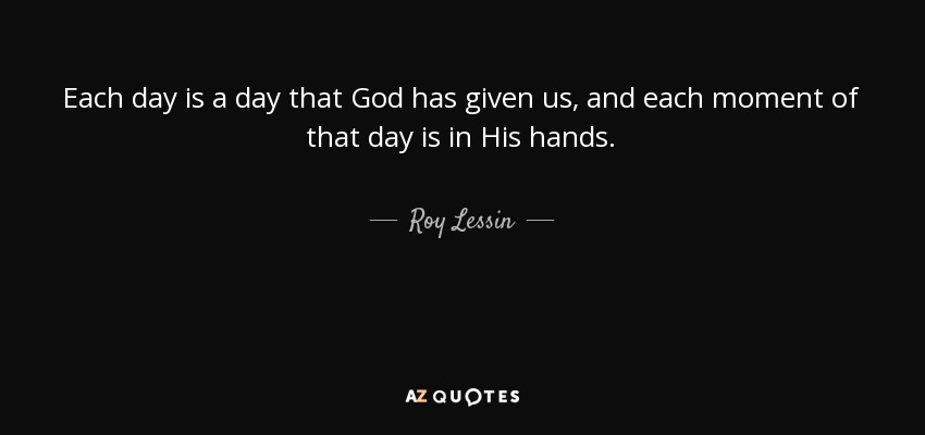 Each day is a day that God has given us, and each moment of that day is in His hands. - Roy Lessin