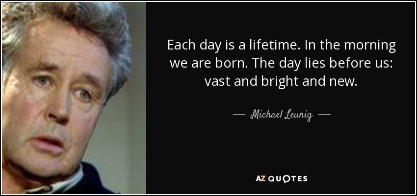 Each day is a lifetime. In the morning we are born. The day lies before us: vast and bright and new. - Michael Leunig